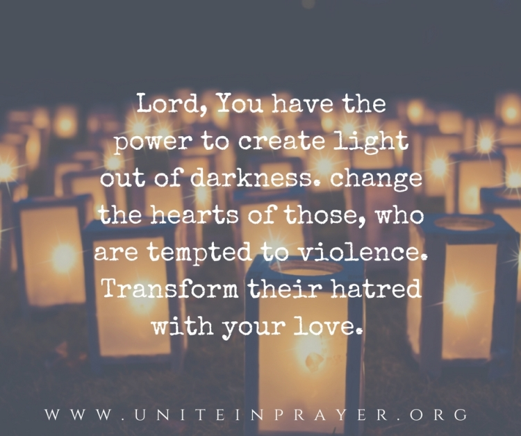 Lord, You have the power to create light out of darkness. change the hearts of those, who are tempted to violence. Transform their hatred with your love.